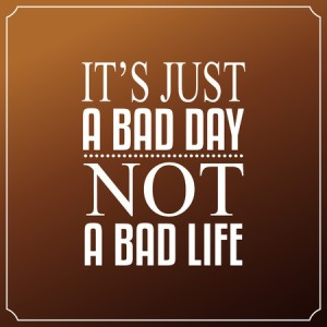 bad day not bad life